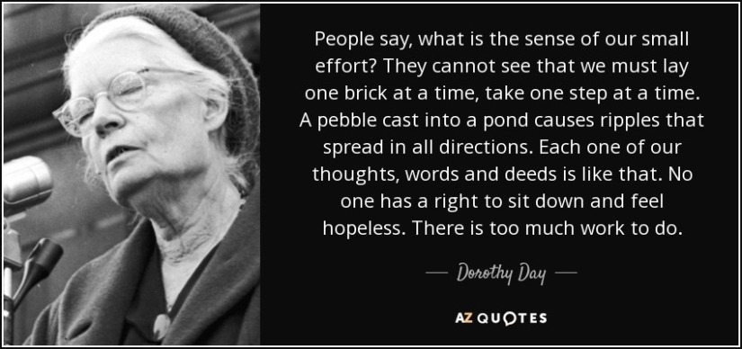 quote-people-say-what-is-the-sense-of-our-small-effort-they-cannot-see-that-we-must-lay-one-dorothy-day-44-66-66-1.jpg